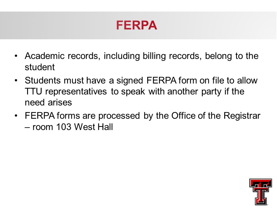 Academic records, including billing records, belong to the student Students must have a signed FERPA form on file to allow TTU representatives to spea