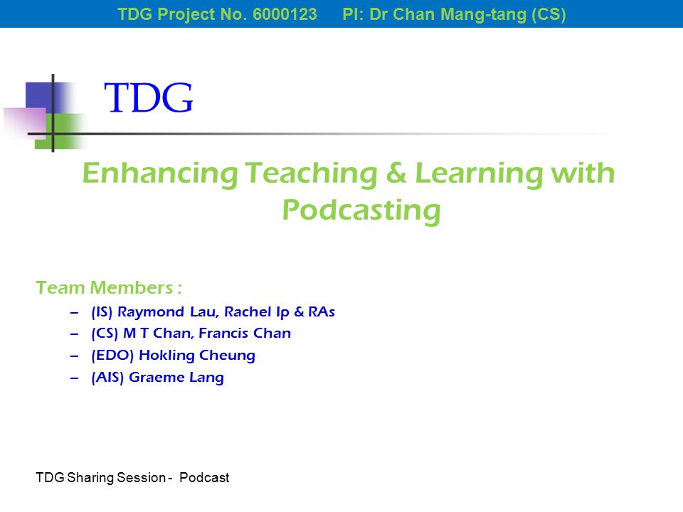 TDG Enhancing Teaching & Learning with Podcasting Team Members : –(IS) Raymond Lau, Rachel Ip & RAs –(CS) M T Chan, Francis Chan –(EDO) Hokling Cheung –(AIS) Graeme Lang TDG Project No.
