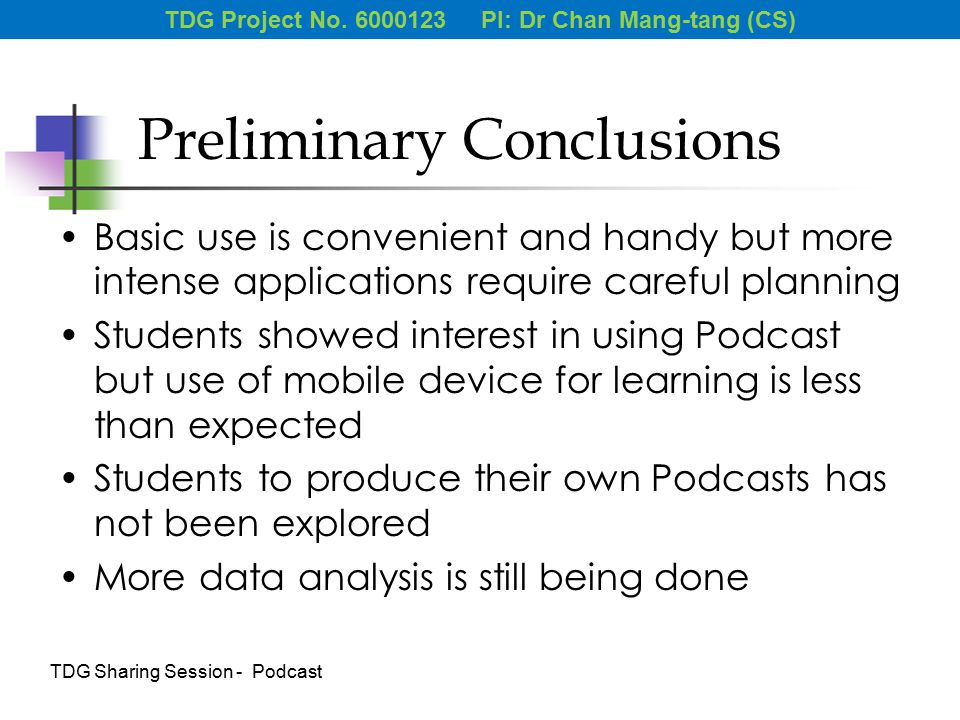 Preliminary Conclusions Basic use is convenient and handy but more intense applications require careful planning Students showed interest in using Podcast but use of mobile device for learning is less than expected Students to produce their own Podcasts has not been explored More data analysis is still being done TDG Project No.