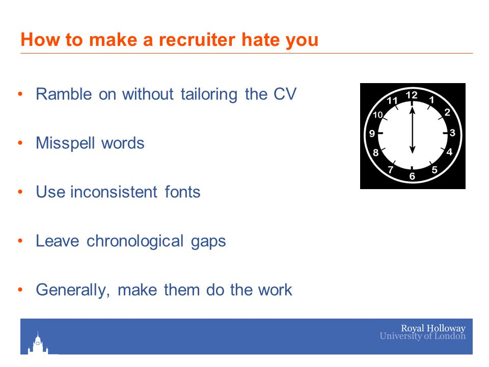 How to make a recruiter hate you Ramble on without tailoring the CV Misspell words Use inconsistent fonts Leave chronological gaps Generally, make them do the work