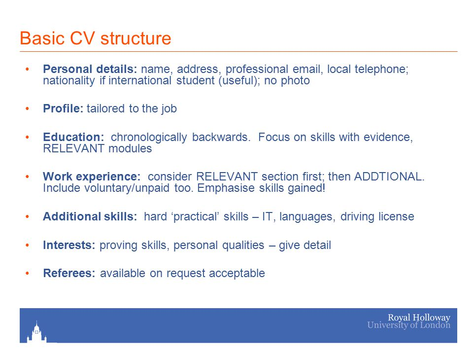 Basic CV structure Personal details: name, address, professional email, local telephone; nationality if international student (useful); no photo Profile: tailored to the job Education: chronologically backwards.