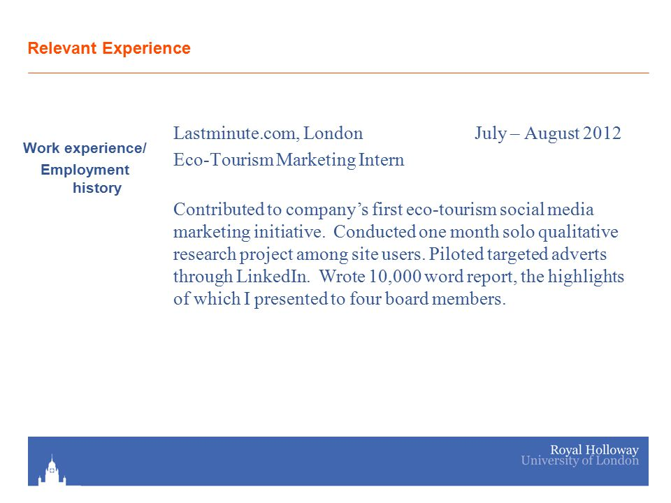 Relevant Experience Work experience/ Employment history Lastminute.com, London July – August 2012 Eco-Tourism Marketing Intern Contributed to company's first eco-tourism social media marketing initiative.