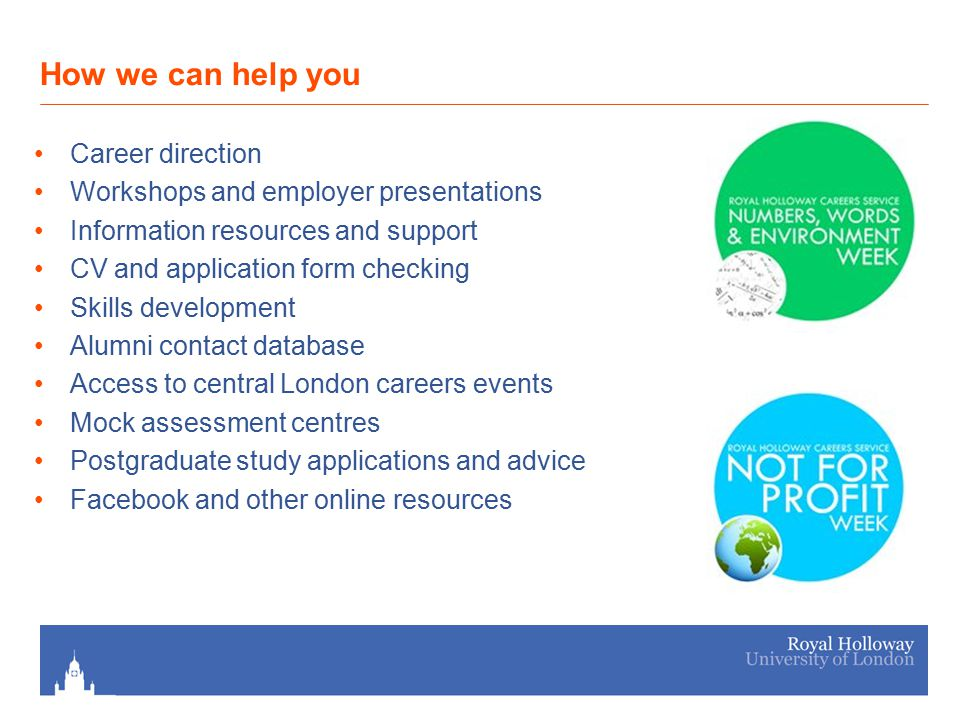 How we can help you Career direction Workshops and employer presentations Information resources and support CV and application form checking Skills development Alumni contact database Access to central London careers events Mock assessment centres Postgraduate study applications and advice Facebook and other online resources