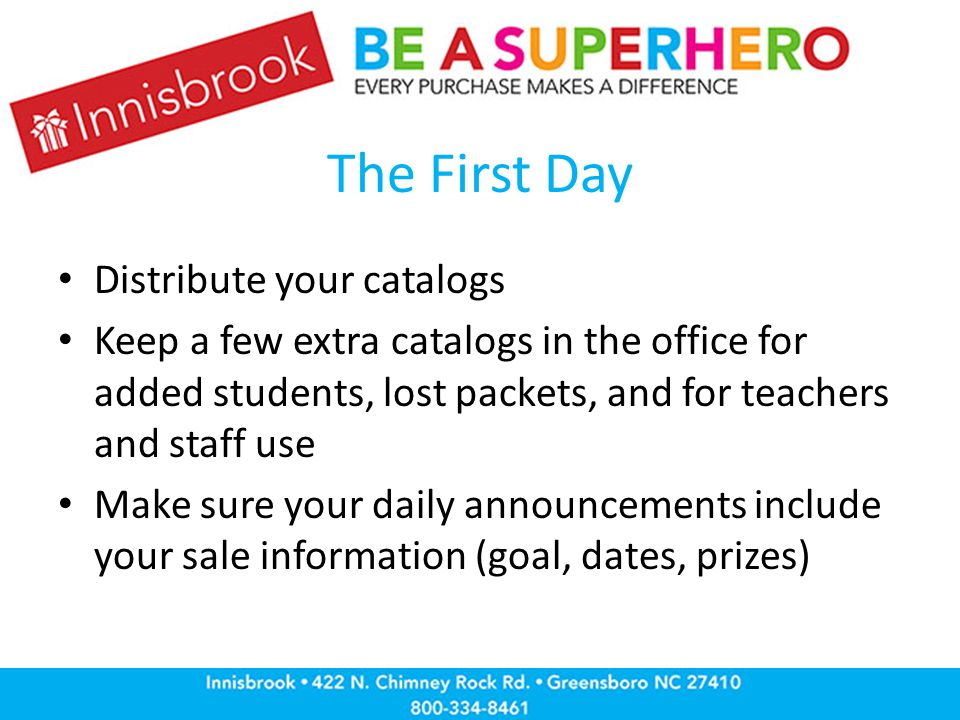 The First Day Distribute your catalogs Keep a few extra catalogs in the office for added students, lost packets, and for teachers and staff use Make sure your daily announcements include your sale information (goal, dates, prizes)