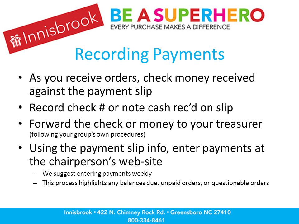 Recording Payments As you receive orders, check money received against the payment slip Record check # or note cash rec'd on slip Forward the check or money to your treasurer (following your group's own procedures) Using the payment slip info, enter payments at the chairperson's web-site – We suggest entering payments weekly – This process highlights any balances due, unpaid orders, or questionable orders