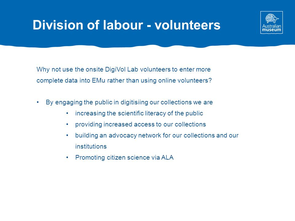 Division of labour - volunteers Why not use the onsite DigiVol Lab volunteers to enter more complete data into EMu rather than using online volunteers.