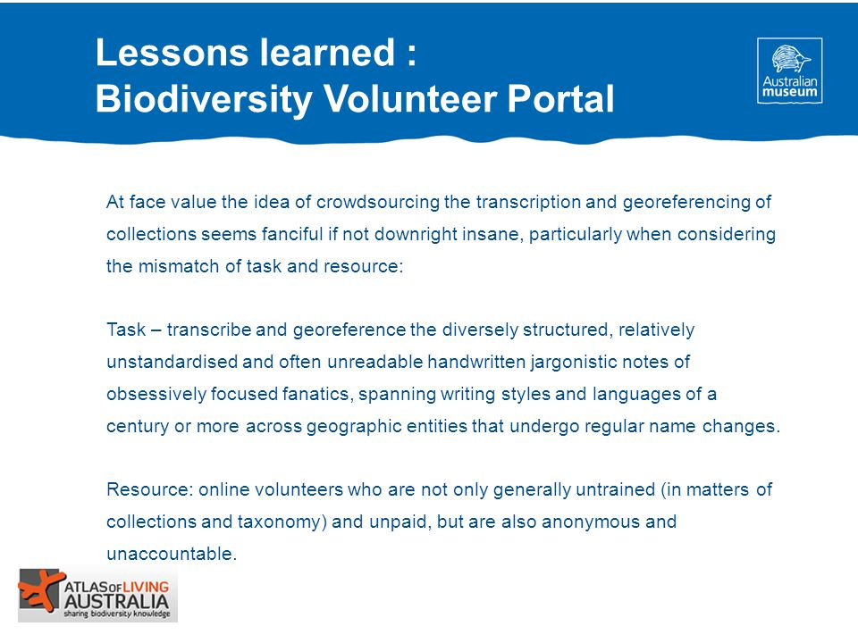 Lessons learned : Biodiversity Volunteer Portal At face value the idea of crowdsourcing the transcription and georeferencing of collections seems fanciful if not downright insane, particularly when considering the mismatch of task and resource: Task – transcribe and georeference the diversely structured, relatively unstandardised and often unreadable handwritten jargonistic notes of obsessively focused fanatics, spanning writing styles and languages of a century or more across geographic entities that undergo regular name changes.