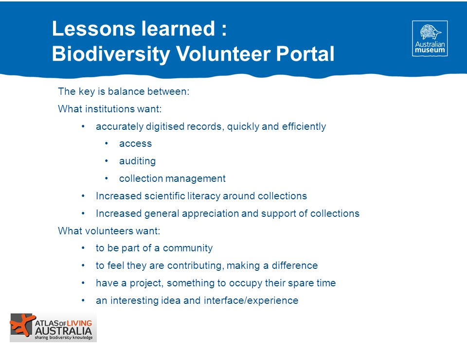 Lessons learned : Biodiversity Volunteer Portal The key is balance between: What institutions want: accurately digitised records, quickly and efficiently access auditing collection management Increased scientific literacy around collections Increased general appreciation and support of collections What volunteers want: to be part of a community to feel they are contributing, making a difference have a project, something to occupy their spare time an interesting idea and interface/experience