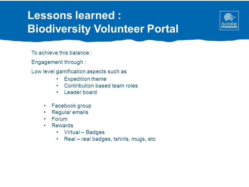 Lessons learned : Biodiversity Volunteer Portal To achieve this balance : Engagement through : Low level gamification aspects such as Expedition theme Contribution based team roles Leader board Facebook group Regular emails Forum Rewards Virtual – Badges Real – real badges, tshirts, mugs, etc