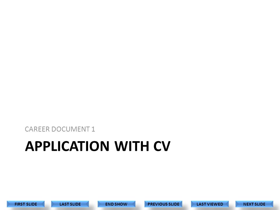 APPLICATION WITH CV CAREER DOCUMENT 1 LAST VIEWED NEXT SLIDE LAST SLIDE FIRST SLIDE PREVIOUS SLIDE END SHOW