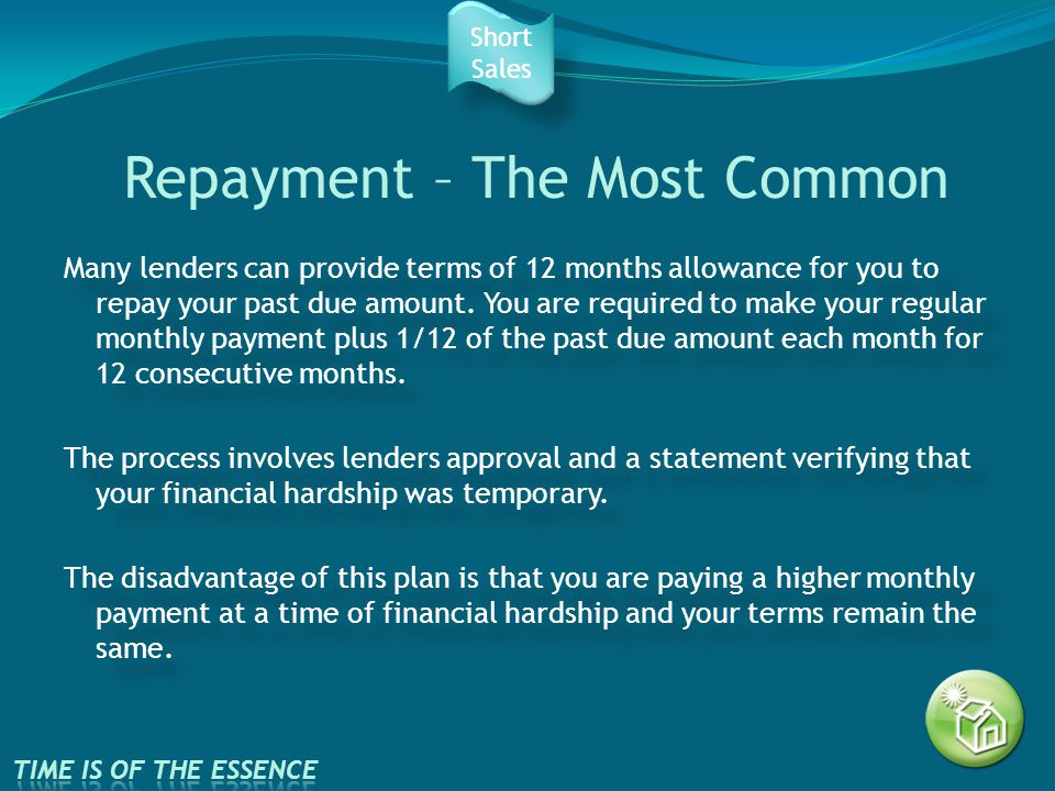 Repayment – The Most Common Many lenders can provide terms of 12 months allowance for you to repay your past due amount.