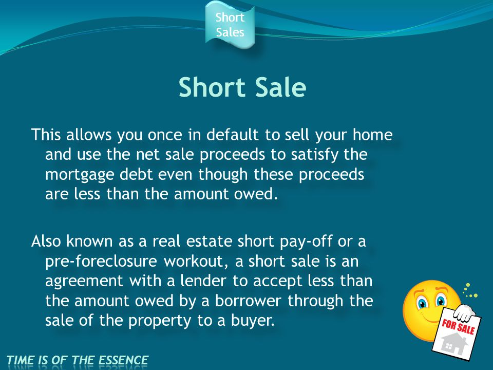Short Sale This allows you once in default to sell your home and use the net sale proceeds to satisfy the mortgage debt even though these proceeds are less than the amount owed.