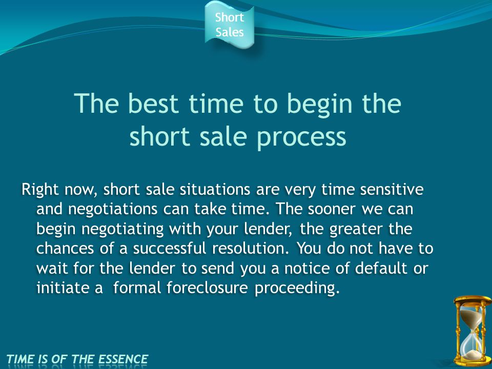 The best time to begin the short sale process Right now, short sale situations are very time sensitive and negotiations can take time.