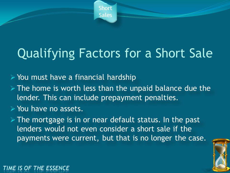 Qualifying Factors for a Short Sale  You must have a financial hardship  The home is worth less than the unpaid balance due the lender.