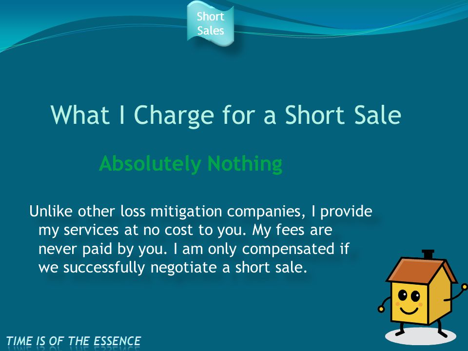 What I Charge for a Short Sale Unlike other loss mitigation companies, I provide my services at no cost to you.
