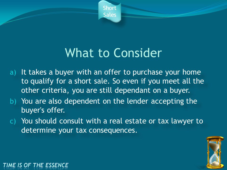 What to Consider a) It takes a buyer with an offer to purchase your home to qualify for a short sale.