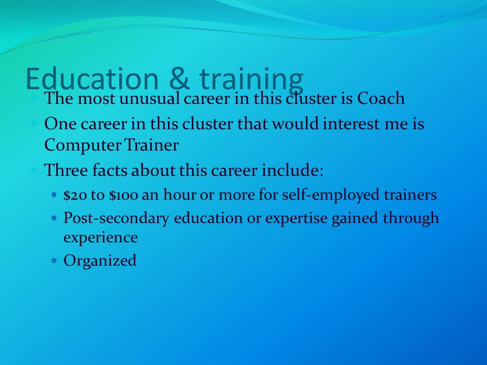 Education & training The most unusual career in this cluster is Coach One career in this cluster that would interest me is Computer Trainer Three facts about this career include: $20 to $100 an hour or more for self-employed trainers Post-secondary education or expertise gained through experience Organized