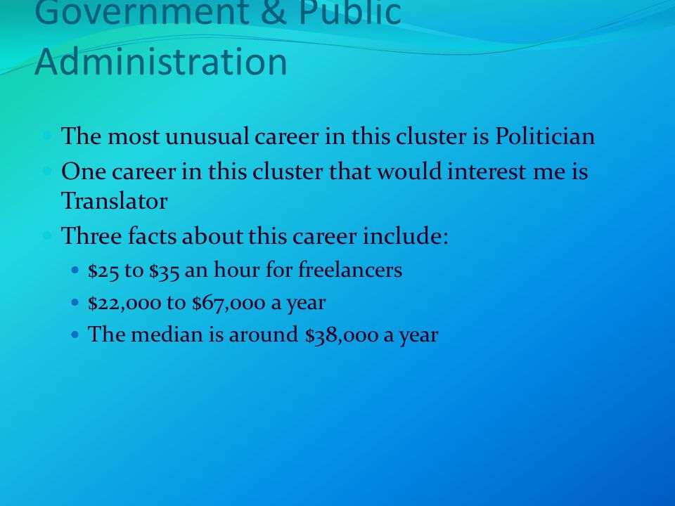 Government & Public Administration The most unusual career in this cluster is Politician One career in this cluster that would interest me is Translator Three facts about this career include: $25 to $35 an hour for freelancers $22,000 to $67,000 a year The median is around $38,000 a year