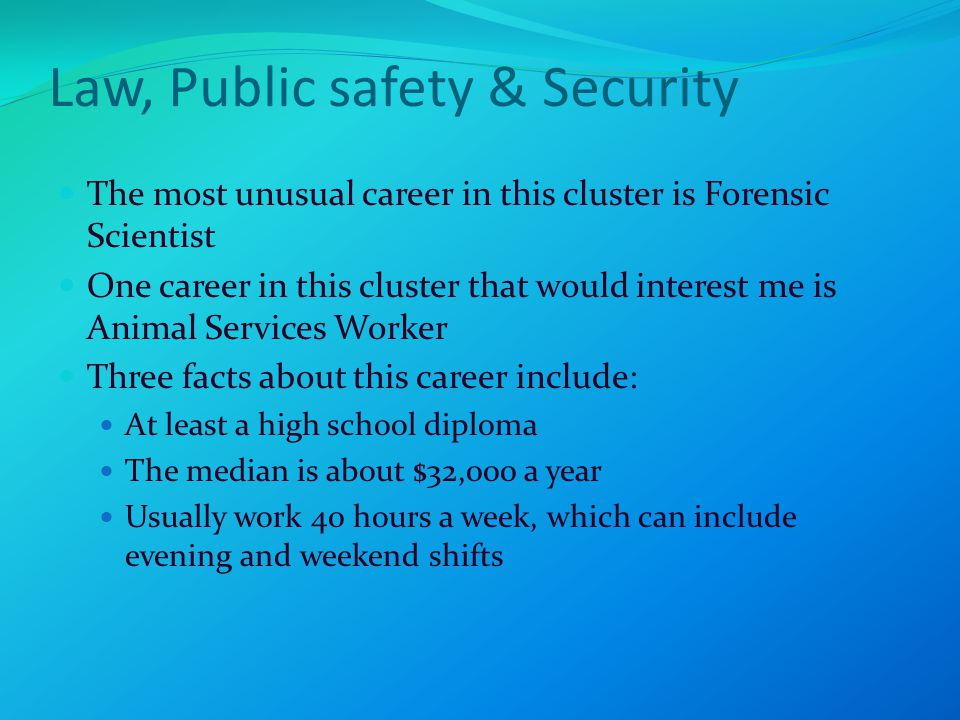 Law, Public safety & Security The most unusual career in this cluster is Forensic Scientist One career in this cluster that would interest me is Animal Services Worker Three facts about this career include: At least a high school diploma The median is about $32,000 a year Usually work 40 hours a week, which can include evening and weekend shifts