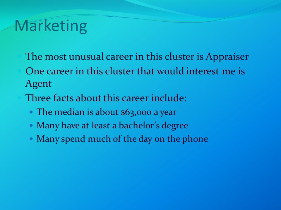 Marketing The most unusual career in this cluster is Appraiser One career in this cluster that would interest me is Agent Three facts about this career include: The median is about $63,000 a year Many have at least a bachelor's degree Many spend much of the day on the phone