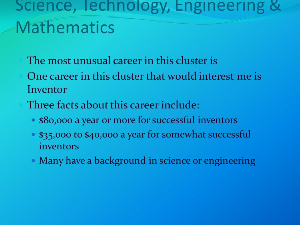 Science, Technology, Engineering & Mathematics The most unusual career in this cluster is One career in this cluster that would interest me is Inventor Three facts about this career include: $80,000 a year or more for successful inventors $35,000 to $40,000 a year for somewhat successful inventors Many have a background in science or engineering