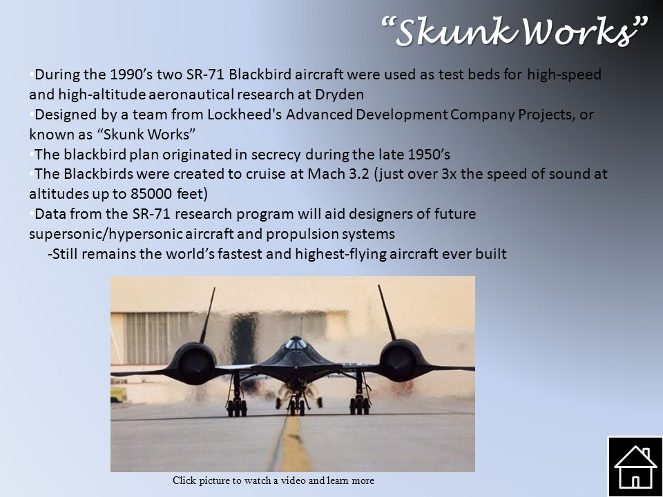 Skunk Works During the 1990's two SR-71 Blackbird aircraft were used as test beds for high-speed and high-altitude aeronautical research at Dryden Designed by a team from Lockheed s Advanced Development Company Projects, or known as Skunk Works The blackbird plan originated in secrecy during the late 1950's The Blackbirds were created to cruise at Mach 3.2 (just over 3x the speed of sound at altitudes up to 85000 feet) Data from the SR-71 research program will aid designers of future supersonic/hypersonic aircraft and propulsion systems -Still remains the world's fastest and highest-flying aircraft ever built Click picture to watch a video and learn more