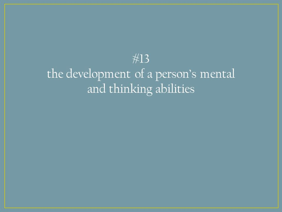 #13 the development of a person's mental and thinking abilities