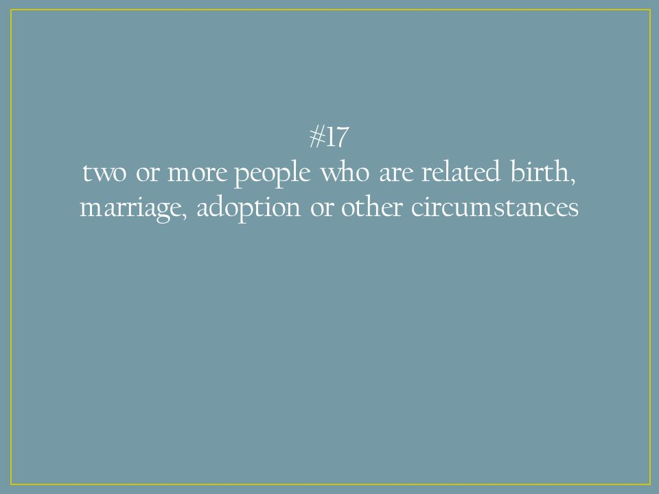 #17 two or more people who are related birth, marriage, adoption or other circumstances