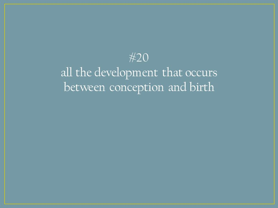 #20 all the development that occurs between conception and birth