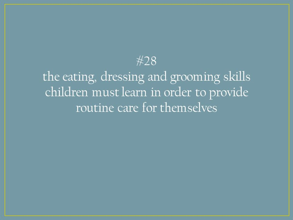 #28 the eating, dressing and grooming skills children must learn in order to provide routine care for themselves