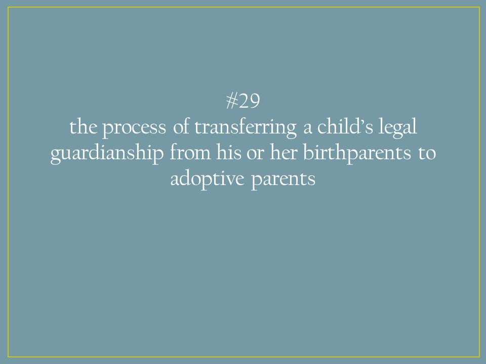 #29 the process of transferring a child's legal guardianship from his or her birthparents to adoptive parents