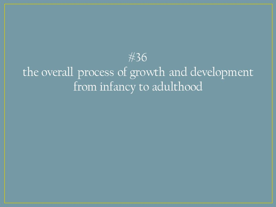 #36 the overall process of growth and development from infancy to adulthood