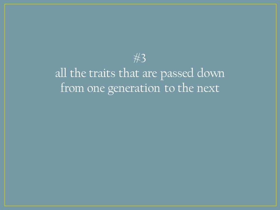 #3 all the traits that are passed down from one generation to the next