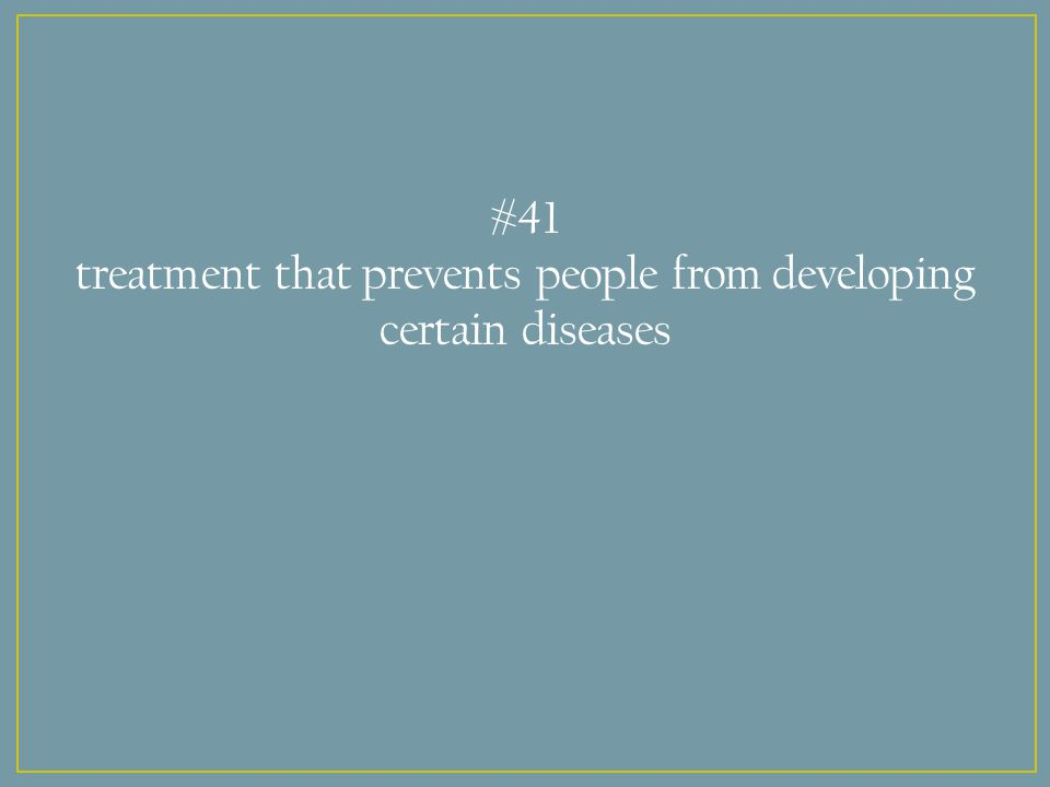#41 treatment that prevents people from developing certain diseases