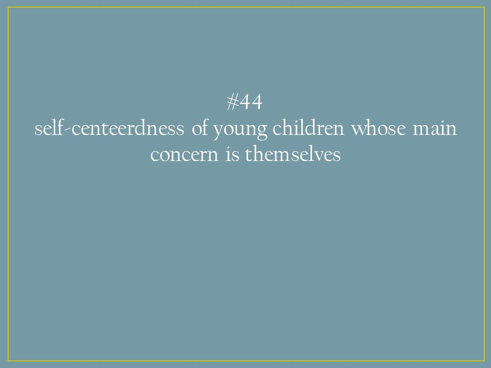 #44 self-centeerdness of young children whose main concern is themselves