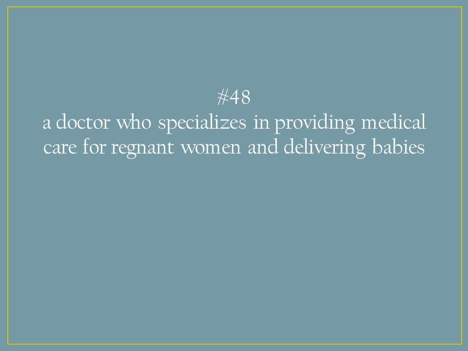 #48 a doctor who specializes in providing medical care for regnant women and delivering babies