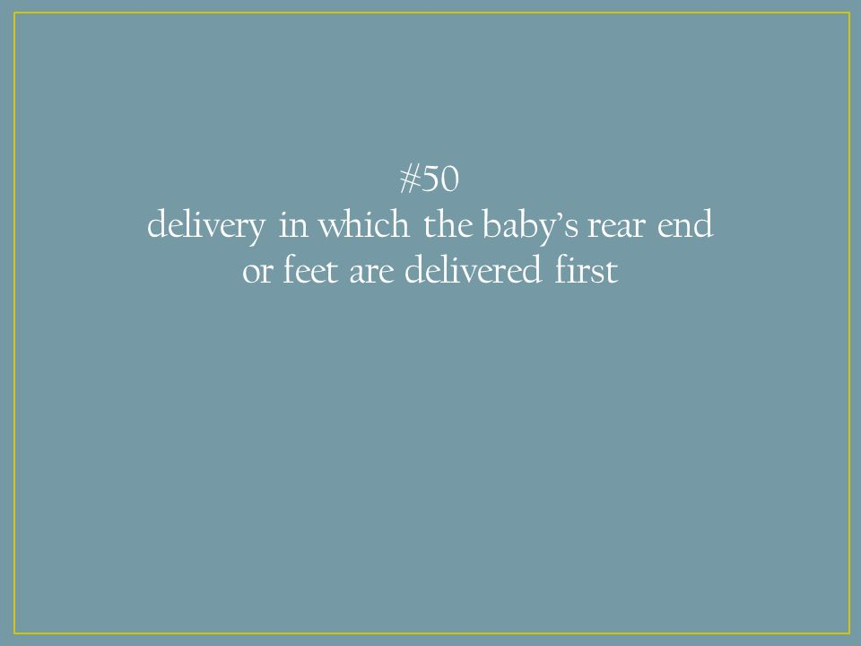 #50 delivery in which the baby's rear end or feet are delivered first
