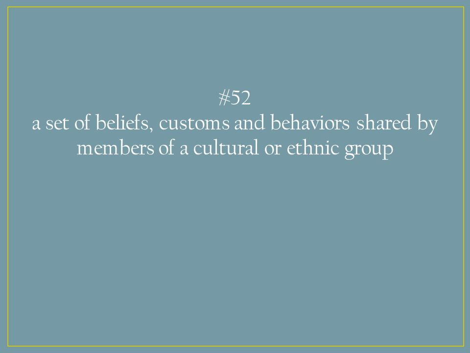 #52 a set of beliefs, customs and behaviors shared by members of a cultural or ethnic group