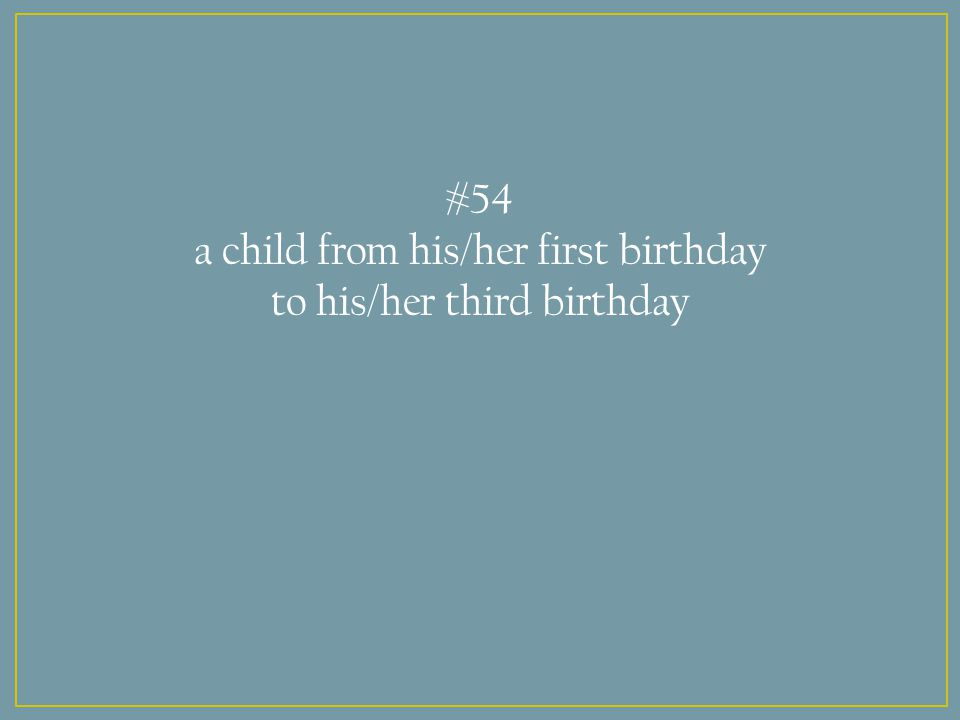 #54 a child from his/her first birthday to his/her third birthday