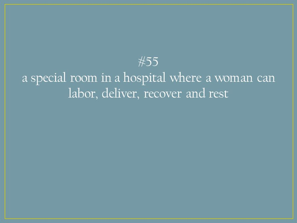 #55 a special room in a hospital where a woman can labor, deliver, recover and rest