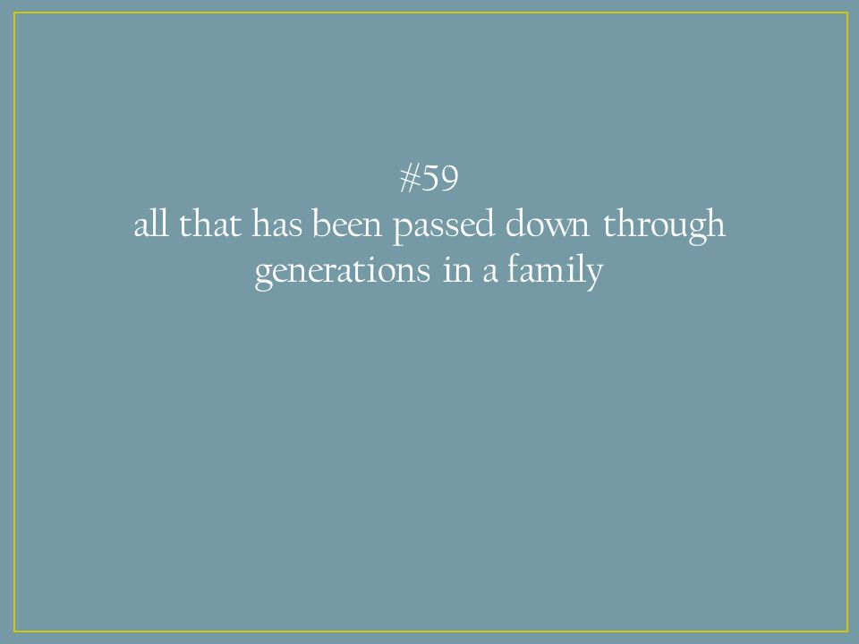 #59 all that has been passed down through generations in a family
