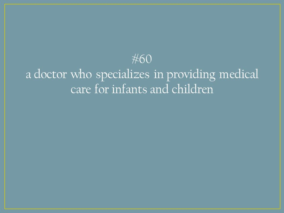 #60 a doctor who specializes in providing medical care for infants and children
