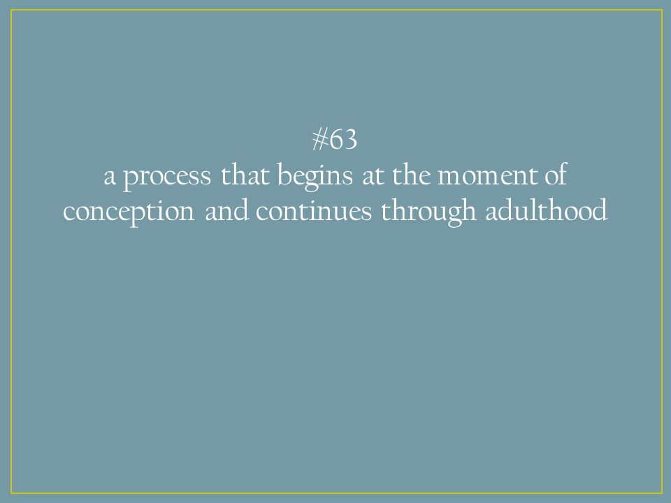 #63 a process that begins at the moment of conception and continues through adulthood
