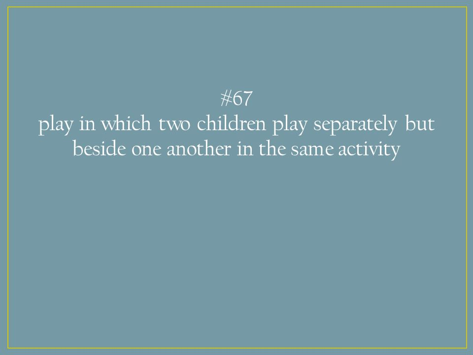 #67 play in which two children play separately but beside one another in the same activity