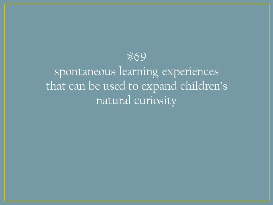 #69 spontaneous learning experiences that can be used to expand children's natural curiosity