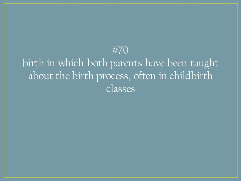 #70 birth in which both parents have been taught about the birth process, often in childbirth classes