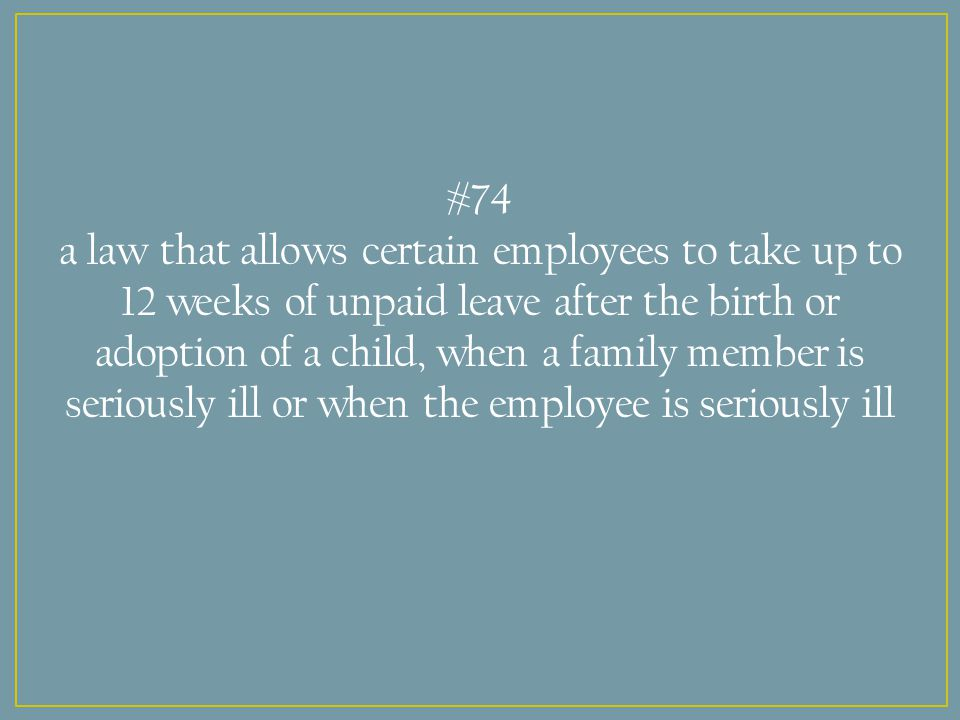 #74 a law that allows certain employees to take up to 12 weeks of unpaid leave after the birth or adoption of a child, when a family member is seriously ill or when the employee is seriously ill