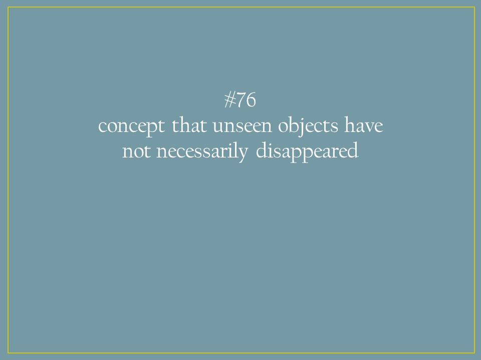 #76 concept that unseen objects have not necessarily disappeared