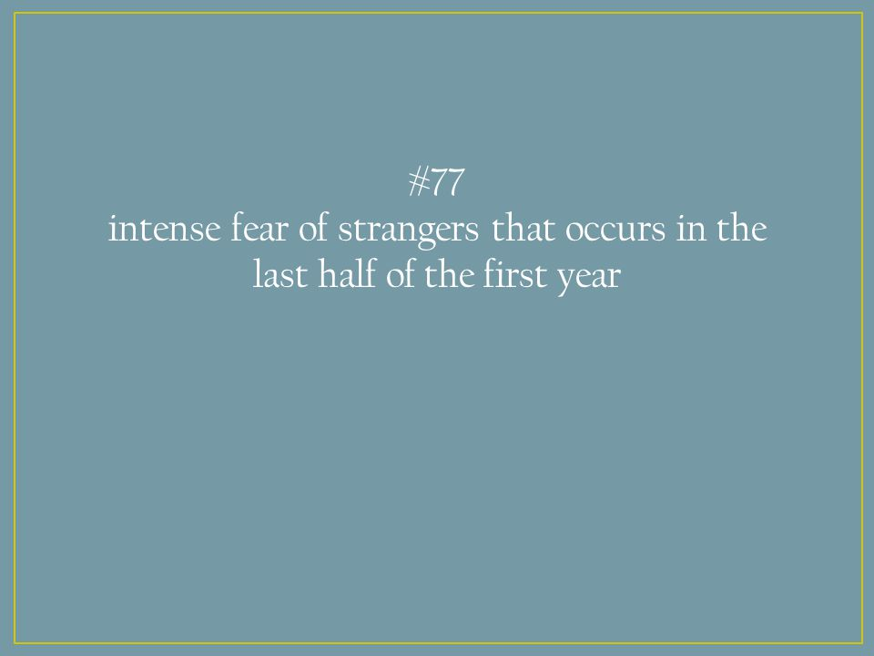 #77 intense fear of strangers that occurs in the last half of the first year