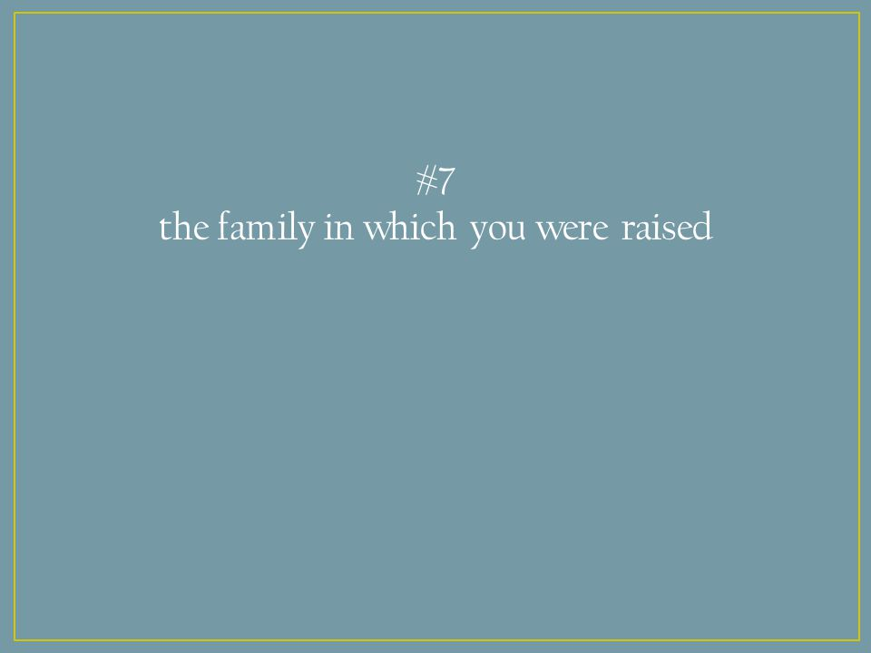 #7 the family in which you were raised
